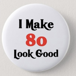 I Made 80 Look Good Button
